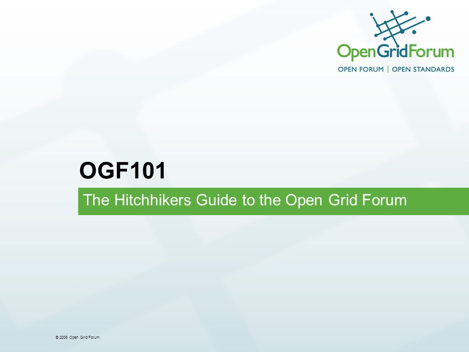 © 2006 Open Grid Forum The Hitchhikers Guide to the Open Grid Forum OGF101