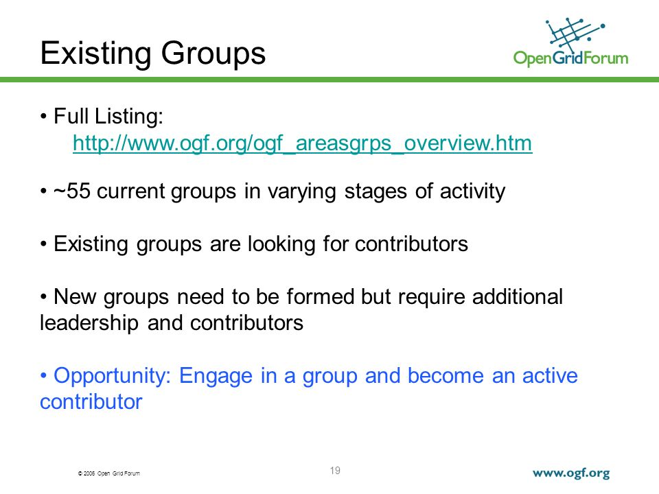 © 2006 Open Grid Forum 19 Existing Groups Full Listing: http://www.ogf.org/ogf_areasgrps_overview.htm ~55 current groups in varying stages of activity Existing groups are looking for contributors New groups need to be formed but require additional leadership and contributors Opportunity: Engage in a group and become an active contributor