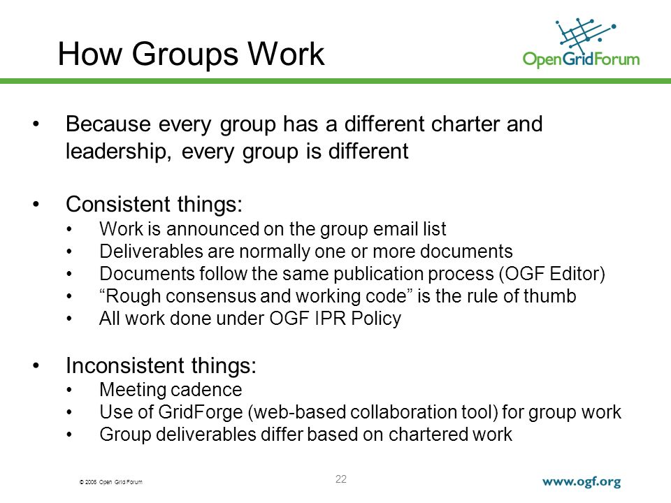 © 2006 Open Grid Forum 22 How Groups Work Because every group has a different charter and leadership, every group is different Consistent things: Work is announced on the group email list Deliverables are normally one or more documents Documents follow the same publication process (OGF Editor) Rough consensus and working code is the rule of thumb All work done under OGF IPR Policy Inconsistent things: Meeting cadence Use of GridForge (web-based collaboration tool) for group work Group deliverables differ based on chartered work