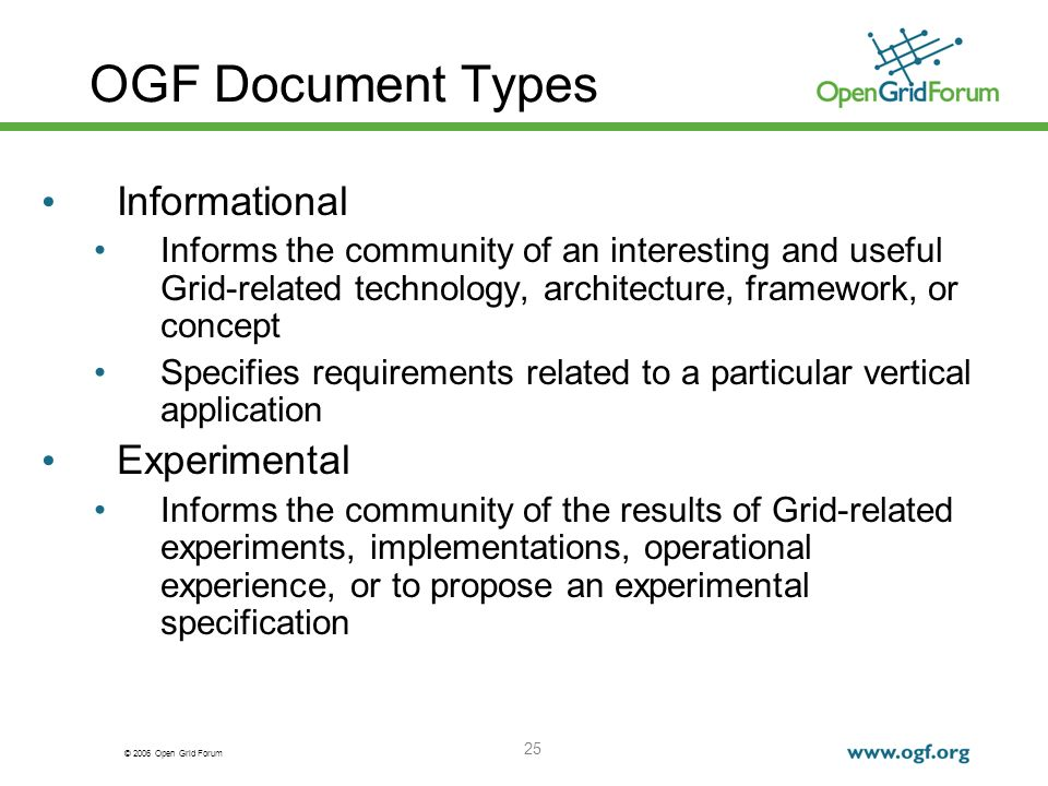 © 2006 Open Grid Forum 25 OGF Document Types Informational Informs the community of an interesting and useful Grid-related technology, architecture, framework, or concept Specifies requirements related to a particular vertical application Experimental Informs the community of the results of Grid-related experiments, implementations, operational experience, or to propose an experimental specification