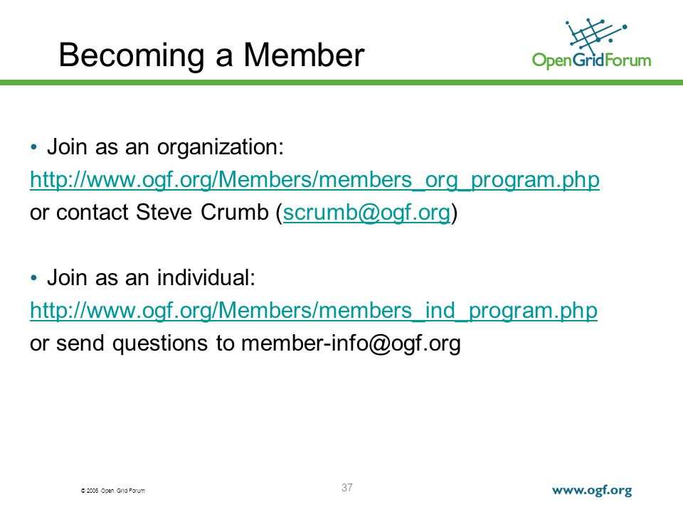© 2006 Open Grid Forum 37 Becoming a Member Join as an organization: http://www.ogf.org/Members/members_org_program.php or contact Steve Crumb (scrumb@ogf.org)scrumb@ogf.org Join as an individual: http://www.ogf.org/Members/members_ind_program.php or send questions to member-info@ogf.org