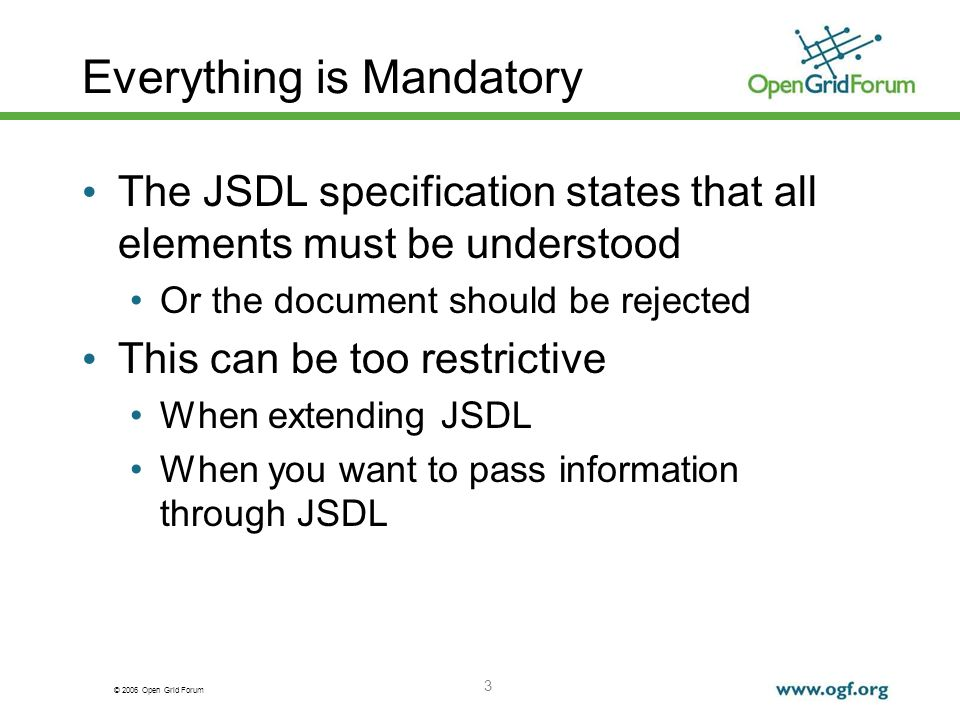 © 2006 Open Grid Forum 3 Everything is Mandatory The JSDL specification states that all elements must be understood Or the document should be rejected This can be too restrictive When extending JSDL When you want to pass information through JSDL