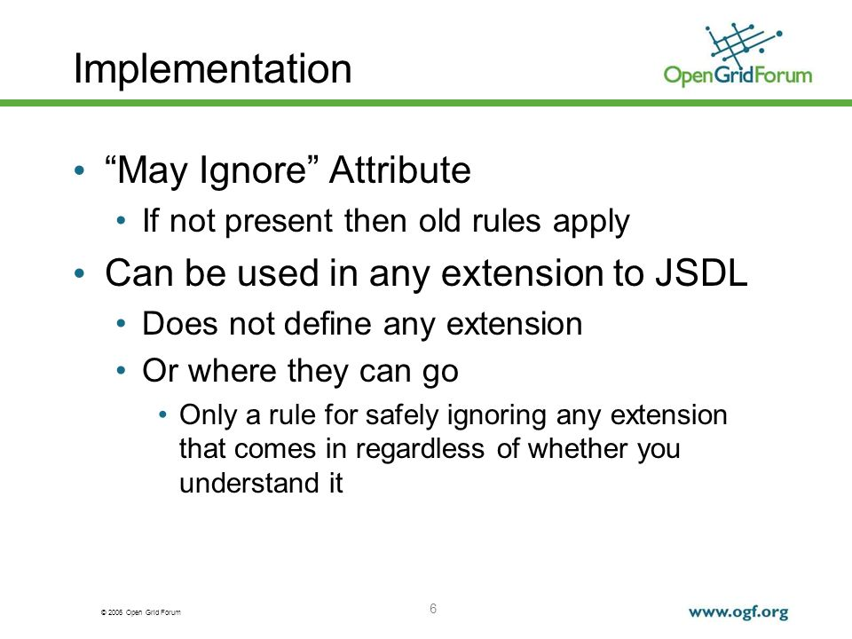 © 2006 Open Grid Forum Implementation May Ignore Attribute If not present then old rules apply Can be used in any extension to JSDL Does not define any extension Or where they can go Only a rule for safely ignoring any extension that comes in regardless of whether you understand it 6