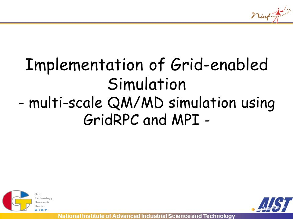 National Institute of Advanced Industrial Science and Technology Implementation of Grid-enabled Simulation - multi-scale QM/MD simulation using GridRPC and MPI -