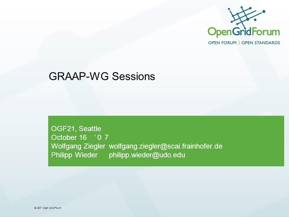 © 2007 Open Grid Forum OGF21, Seattle October 16 Wolfgang Zieglerwolfgang.ziegler@scai.frainhofer.de Philipp Wiederphilipp.wieder@udo.edu GRAAP-WG Sessions
