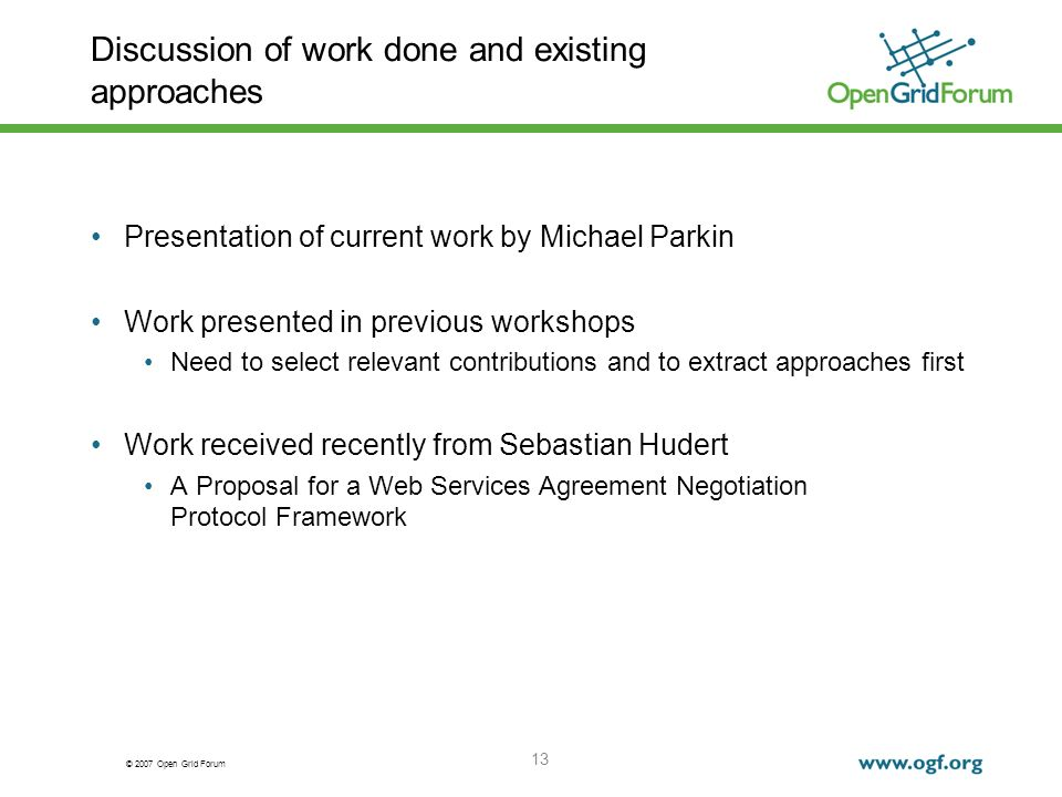 © 2007 Open Grid Forum 13 Discussion of work done and existing approaches Presentation of current work by Michael Parkin Work presented in previous workshops Need to select relevant contributions and to extract approaches first Work received recently from Sebastian Hudert A Proposal for a Web Services Agreement Negotiation Protocol Framework