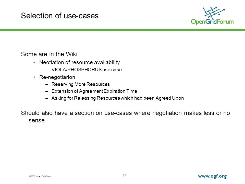 © 2007 Open Grid Forum 14 Selection of use-cases Some are in the Wiki: Neotiation of resource availability –VIOLA/PHOSPHORUS use case Re-negotiarion –Reserving More Resources –Extension of Agreement Expiration Time –Asking for Releasing Resources which had been Agreed Upon Should also have a section on use-cases where negotiation makes less or no sense