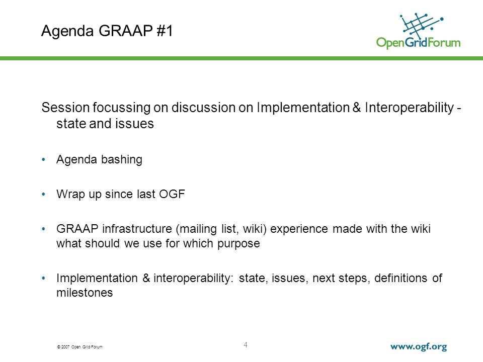 © 2007 Open Grid Forum 4 Agenda GRAAP #1 Session focussing on discussion on Implementation & Interoperability - state and issues Agenda bashing Wrap up since last OGF GRAAP infrastructure (mailing list, wiki) experience made with the wiki what should we use for which purpose Implementation & interoperability: state, issues, next steps, definitions of milestones