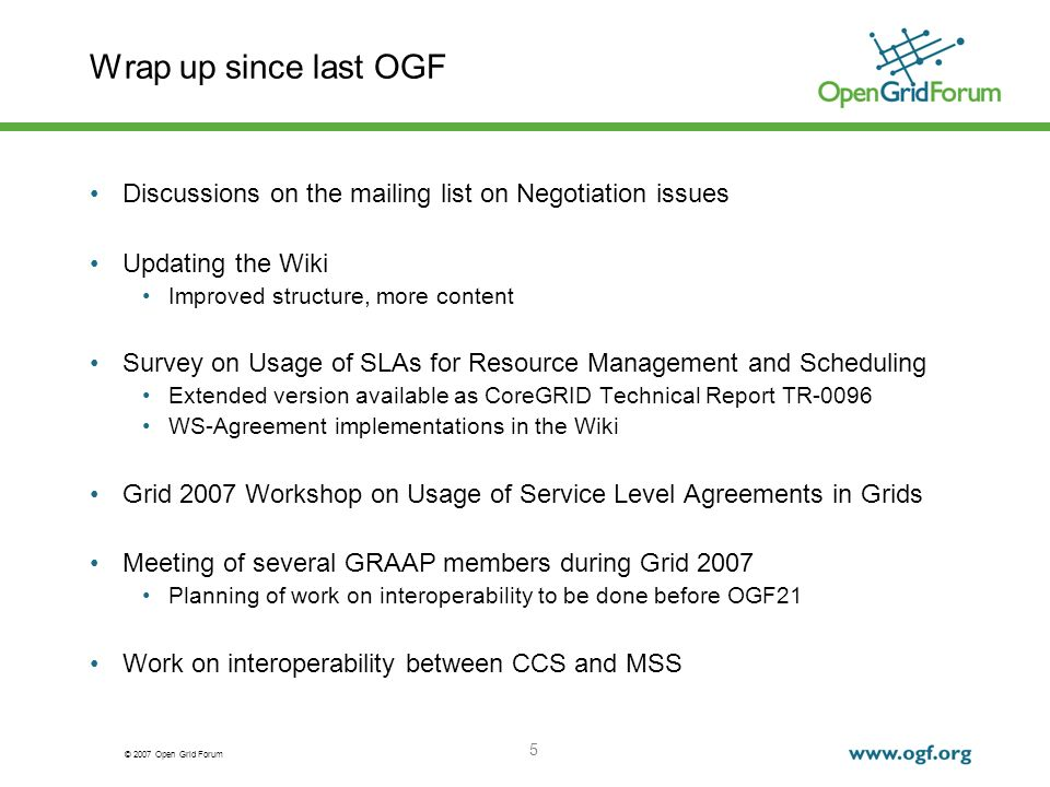 © 2007 Open Grid Forum 5 Wrap up since last OGF Discussions on the mailing list on Negotiation issues Updating the Wiki Improved structure, more content Survey on Usage of SLAs for Resource Management and Scheduling Extended version available as CoreGRID Technical Report TR-0096 WS-Agreement implementations in the Wiki Grid 2007 Workshop on Usage of Service Level Agreements in Grids Meeting of several GRAAP members during Grid 2007 Planning of work on interoperability to be done before OGF21 Work on interoperability between CCS and MSS