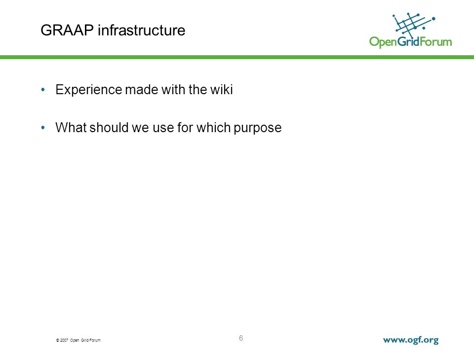 © 2007 Open Grid Forum 6 GRAAP infrastructure Experience made with the wiki What should we use for which purpose