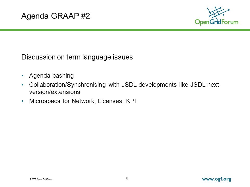 © 2007 Open Grid Forum 8 Agenda GRAAP #2 Discussion on term language issues Agenda bashing Collaboration/Synchronising with JSDL developments like JSDL next version/extensions Microspecs for Network, Licenses, KPI