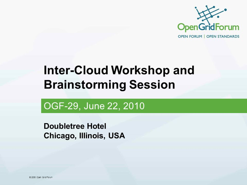 © 2006 Open Grid Forum Inter-Cloud Workshop and Brainstorming Session OGF-29, June 22, 2010 Doubletree Hotel Chicago, Illinois, USA