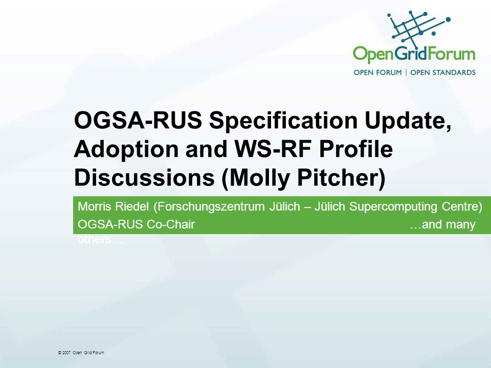 © 2007 Open Grid Forum OGSA-RUS Specification Update, Adoption and WS-RF Profile Discussions (Molly Pitcher) Morris Riedel (Forschungszentrum Jülich – Jülich Supercomputing Centre) OGSA-RUS Co-Chair …and many others…