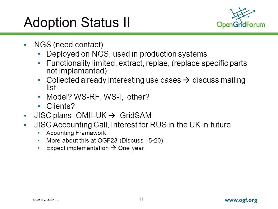 © 2007 Open Grid Forum 11 Adoption Status II NGS (need contact) Deployed on NGS, used in production systems Functionality limited, extract, replae, (replace specific parts not implemented) Collected already interesting use cases discuss mailing list Model.