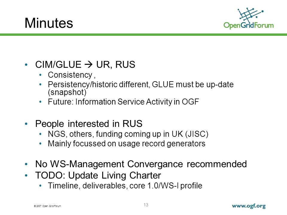 © 2007 Open Grid Forum 13 Minutes CIM/GLUE UR, RUS Consistency, Persistency/historic different, GLUE must be up-date (snapshot) Future: Information Service Activity in OGF People interested in RUS NGS, others, funding coming up in UK (JISC) Mainly focussed on usage record generators No WS-Management Convergance recommended TODO: Update Living Charter Timeline, deliverables, core 1.0/WS-I profile