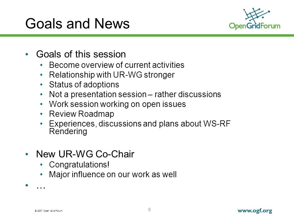 © 2007 Open Grid Forum 6 Goals and News Goals of this session Become overview of current activities Relationship with UR-WG stronger Status of adoptions Not a presentation session – rather discussions Work session working on open issues Review Roadmap Experiences, discussions and plans about WS-RF Rendering New UR-WG Co-Chair Congratulations.