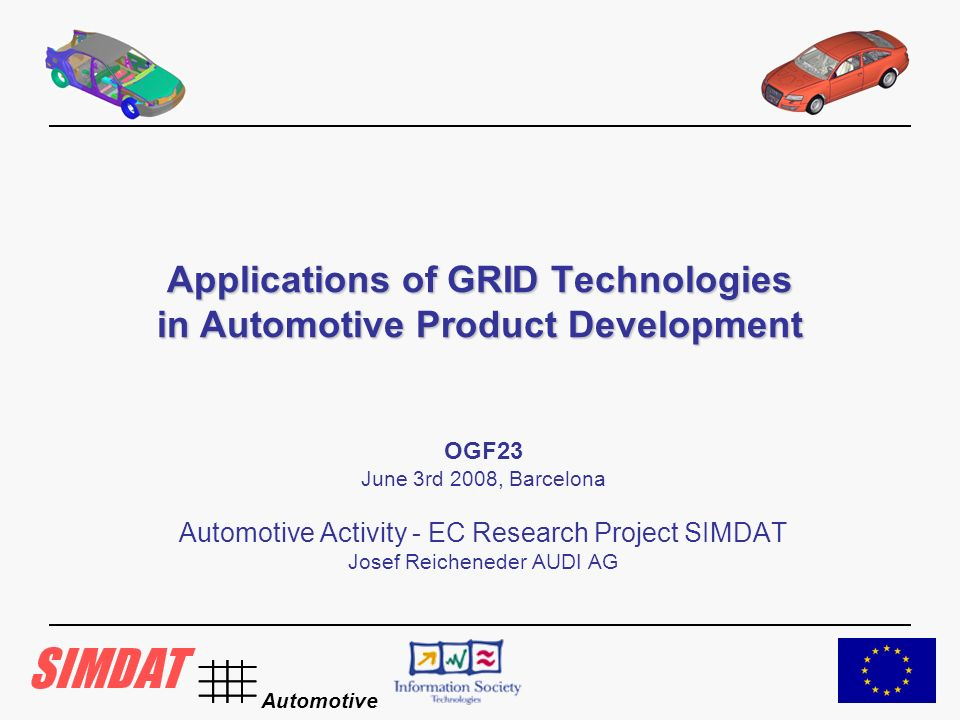 Automotive Applications of GRID Technologies in Automotive Product Development OGF23 June 3rd 2008, Barcelona Automotive Activity - EC Research Project SIMDAT Josef Reicheneder AUDI AG