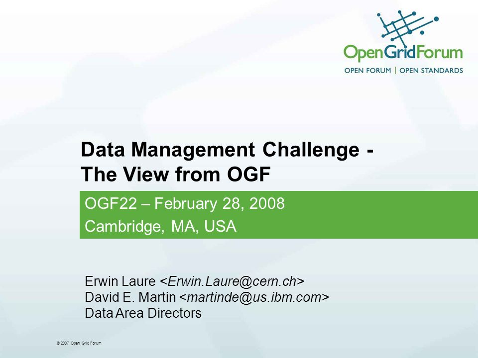 © 2007 Open Grid Forum Data Management Challenge - The View from OGF OGF22 – February 28, 2008 Cambridge, MA, USA Erwin Laure David E.