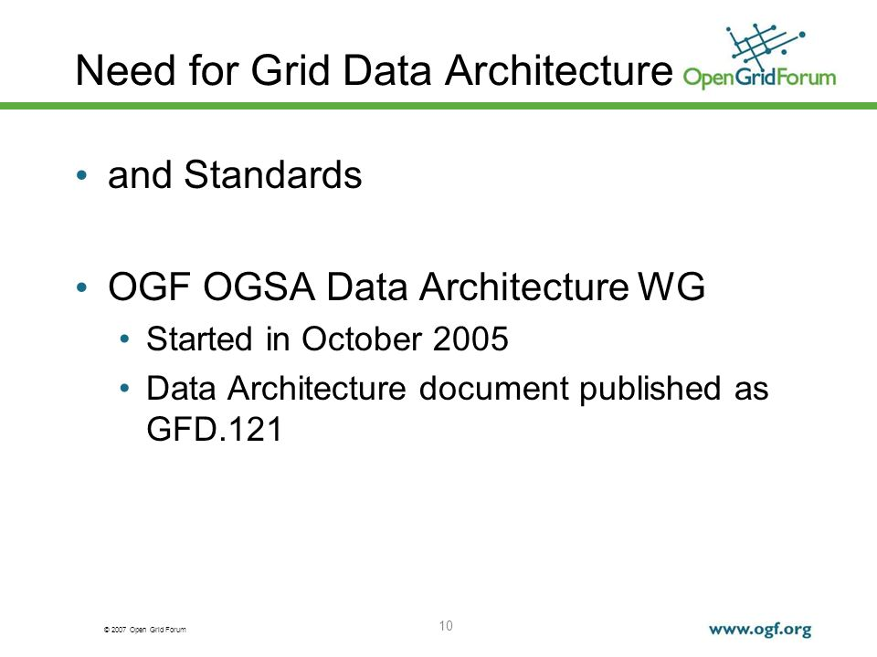 © 2007 Open Grid Forum 10 Need for Grid Data Architecture and Standards OGF OGSA Data Architecture WG Started in October 2005 Data Architecture document published as GFD.121