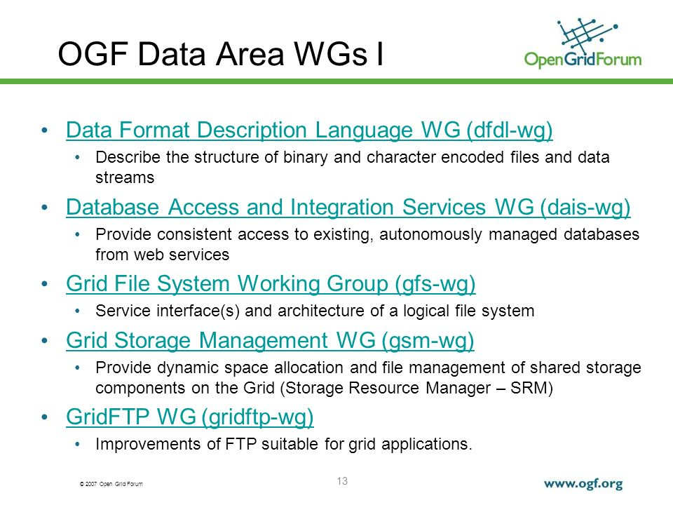 © 2007 Open Grid Forum OGF Data Area WGs I Data Format Description Language WG (dfdl-wg) Describe the structure of binary and character encoded files and data streams Database Access and Integration Services WG (dais-wg) Provide consistent access to existing, autonomously managed databases from web services Grid File System Working Group (gfs-wg) Service interface(s) and architecture of a logical file system Grid Storage Management WG (gsm-wg) Provide dynamic space allocation and file management of shared storage components on the Grid (Storage Resource Manager – SRM) GridFTP WG (gridftp-wg) Improvements of FTP suitable for grid applications.