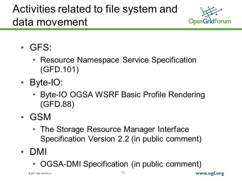 © 2007 Open Grid Forum Activities related to file system and data movement GFS: Resource Namespace Service Specification (GFD.101) Byte-IO: Byte-IO OGSA WSRF Basic Profile Rendering (GFD.88) GSM The Storage Resource Manager Interface Specification Version 2.2 (in public comment) DMI OGSA-DMI Specification (in public comment) 15