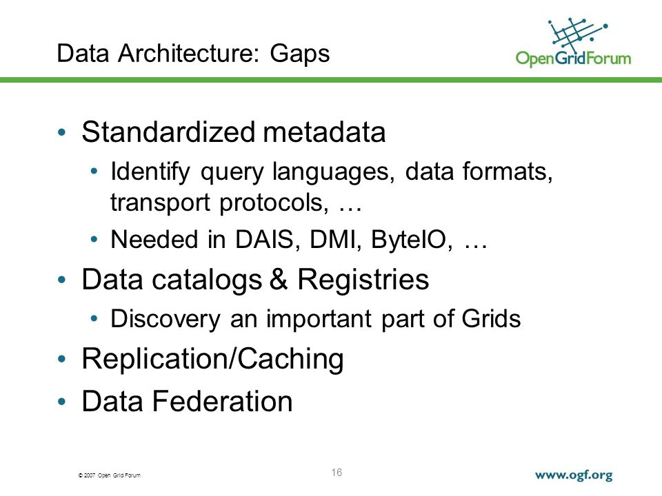© 2007 Open Grid Forum Data Architecture: Gaps Standardized metadata Identify query languages, data formats, transport protocols, … Needed in DAIS, DMI, ByteIO, … Data catalogs & Registries Discovery an important part of Grids Replication/Caching Data Federation 16