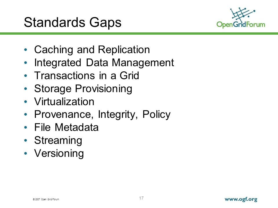 © 2007 Open Grid Forum 17 Standards Gaps Caching and Replication Integrated Data Management Transactions in a Grid Storage Provisioning Virtualization Provenance, Integrity, Policy File Metadata Streaming Versioning