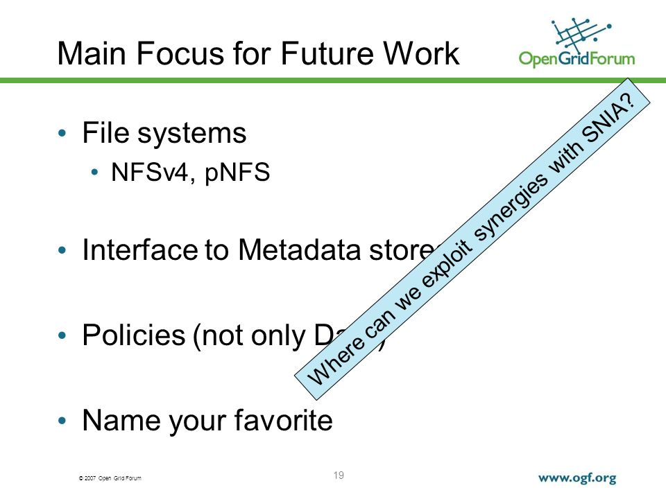 © 2007 Open Grid Forum Main Focus for Future Work File systems NFSv4, pNFS Interface to Metadata stores Policies (not only Data) Name your favorite 19 Where can we exploit synergies with SNIA