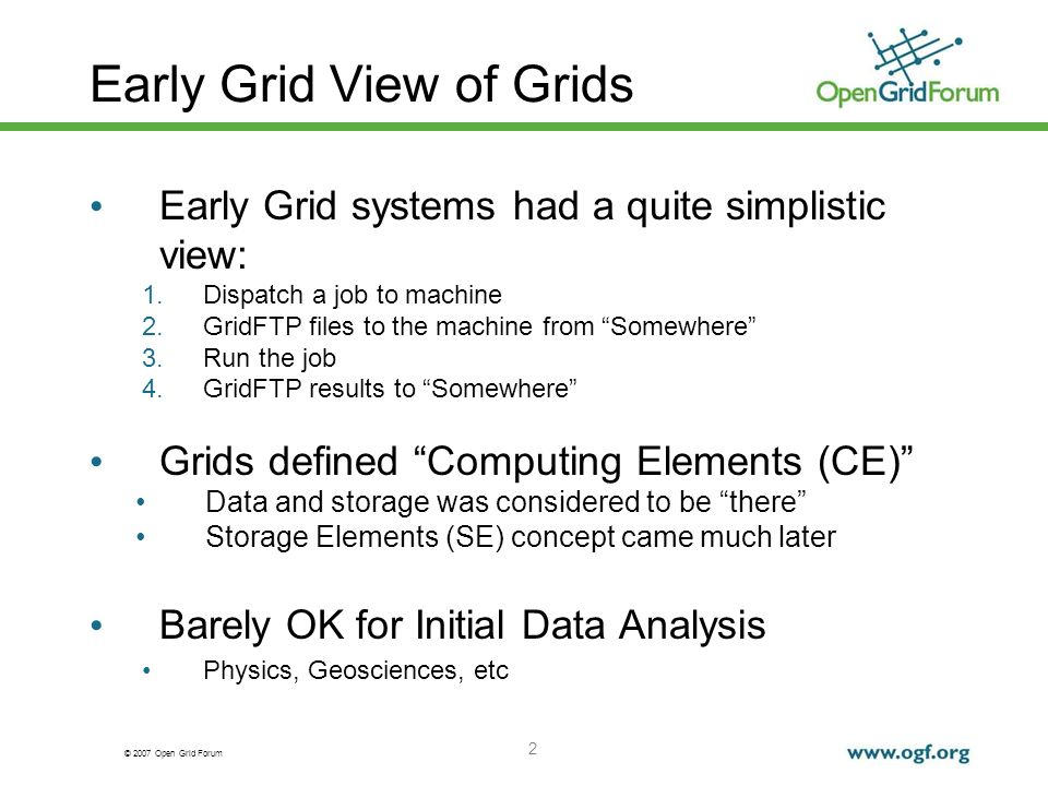 © 2007 Open Grid Forum 2 Early Grid View of Grids Early Grid systems had a quite simplistic view: 1.Dispatch a job to machine 2.GridFTP files to the machine from Somewhere 3.Run the job 4.GridFTP results to Somewhere Grids defined Computing Elements (CE) Data and storage was considered to be there Storage Elements (SE) concept came much later Barely OK for Initial Data Analysis Physics, Geosciences, etc