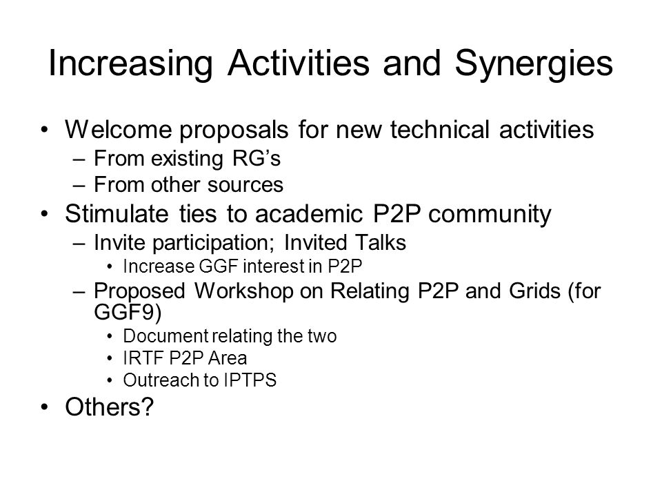 Increasing Activities and Synergies Welcome proposals for new technical activities –From existing RGs –From other sources Stimulate ties to academic P2P community –Invite participation; Invited Talks Increase GGF interest in P2P –Proposed Workshop on Relating P2P and Grids (for GGF9) Document relating the two IRTF P2P Area Outreach to IPTPS Others