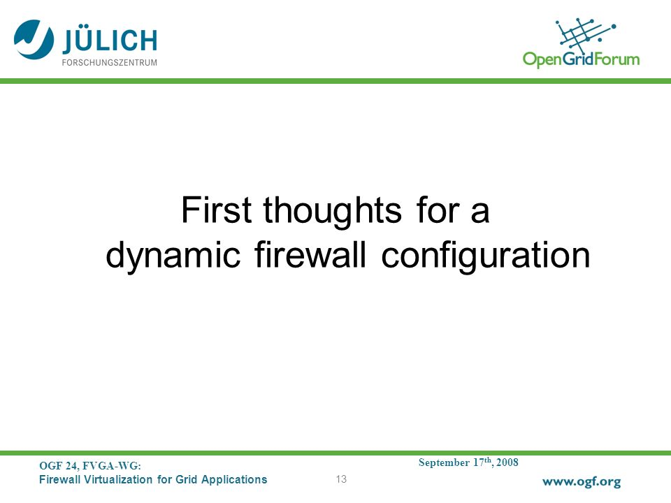 September 17 th, 2008 OGF 24, FVGA-WG: Firewall Virtualization for Grid Applications 13 First thoughts for a dynamic firewall configuration