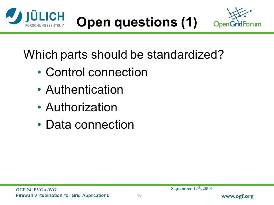 September 17 th, 2008 OGF 24, FVGA-WG: Firewall Virtualization for Grid Applications 16 Open questions (1) Which parts should be standardized.