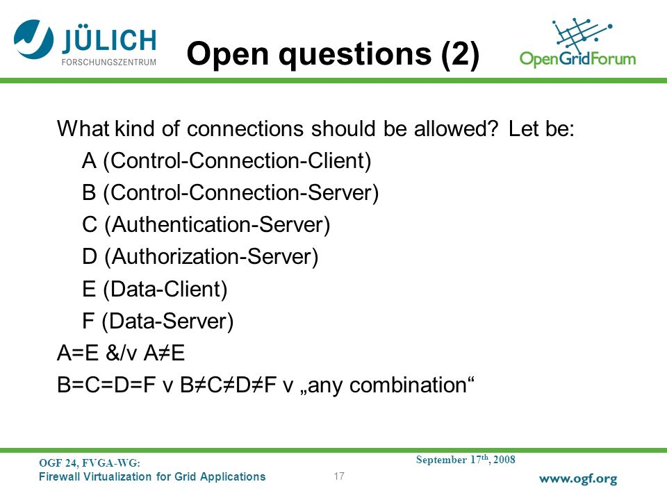 September 17 th, 2008 OGF 24, FVGA-WG: Firewall Virtualization for Grid Applications 17 Open questions (2) What kind of connections should be allowed.