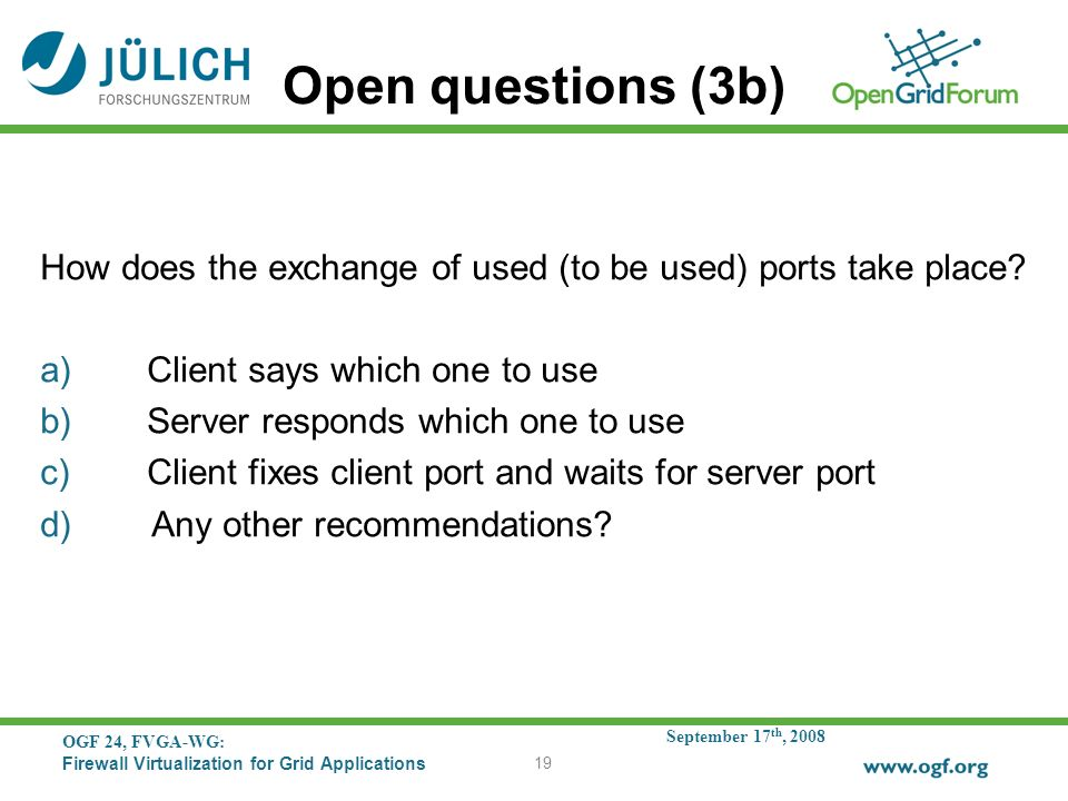 September 17 th, 2008 OGF 24, FVGA-WG: Firewall Virtualization for Grid Applications 19 Open questions (3b) How does the exchange of used (to be used) ports take place.