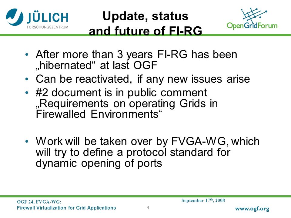 September 17 th, 2008 OGF 24, FVGA-WG: Firewall Virtualization for Grid Applications 4 Update, status and future of FI-RG After more than 3 years FI-RG has been hibernated at last OGF Can be reactivated, if any new issues arise #2 document is in public comment Requirements on operating Grids in Firewalled Environments Work will be taken over by FVGA-WG, which will try to define a protocol standard for dynamic opening of ports