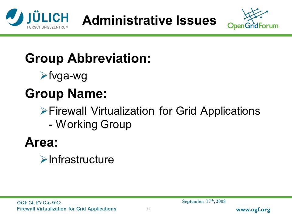 September 17 th, 2008 OGF 24, FVGA-WG: Firewall Virtualization for Grid Applications 6 Administrative Issues Group Abbreviation: fvga-wg Group Name: Firewall Virtualization for Grid Applications - Working Group Area: Infrastructure