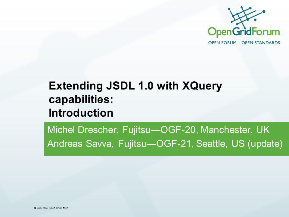 © 2006, 2007 Open Grid Forum Michel Drescher, FujitsuOGF-20, Manchester, UK Andreas Savva, FujitsuOGF-21, Seattle, US (update) Extending JSDL 1.0 with XQuery capabilities: Introduction