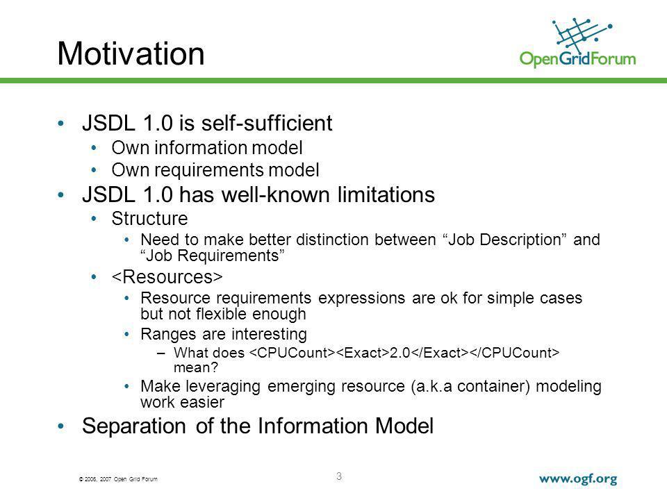 © 2006, 2007 Open Grid Forum 3 Motivation JSDL 1.0 is self-sufficient Own information model Own requirements model JSDL 1.0 has well-known limitations Structure Need to make better distinction between Job Description and Job Requirements Resource requirements expressions are ok for simple cases but not flexible enough Ranges are interesting –What does 2.0 mean.
