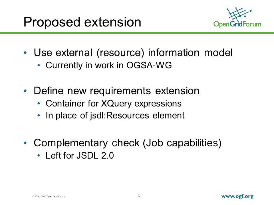 © 2006, 2007 Open Grid Forum 5 Proposed extension Use external (resource) information model Currently in work in OGSA-WG Define new requirements extension Container for XQuery expressions In place of jsdl:Resources element Complementary check (Job capabilities) Left for JSDL 2.0