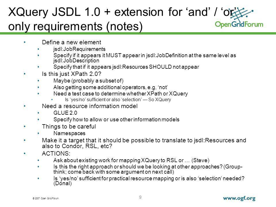 © 2007 Open Grid Forum 9 XQuery JSDL extension for and / or only requirements (notes) Define a new element jsdl:JobRequirements Specify if it appears it MUST appear in jsdl:JobDefinition at the same level as jsdl:JobDescription Specify that if it appears jsdl:Resources SHOULD not appear Is this just XPath 2.0.
