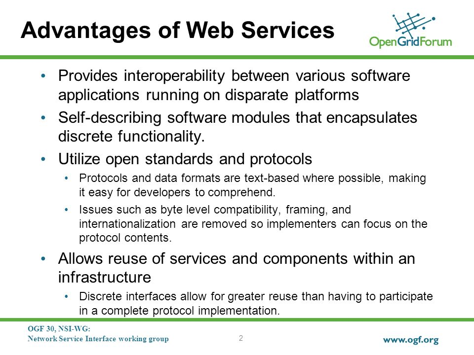 OGF 30, NSI-WG: Network Service Interface working group Advantages of Web Services Provides interoperability between various software applications running on disparate platforms Self-describing software modules that encapsulates discrete functionality.