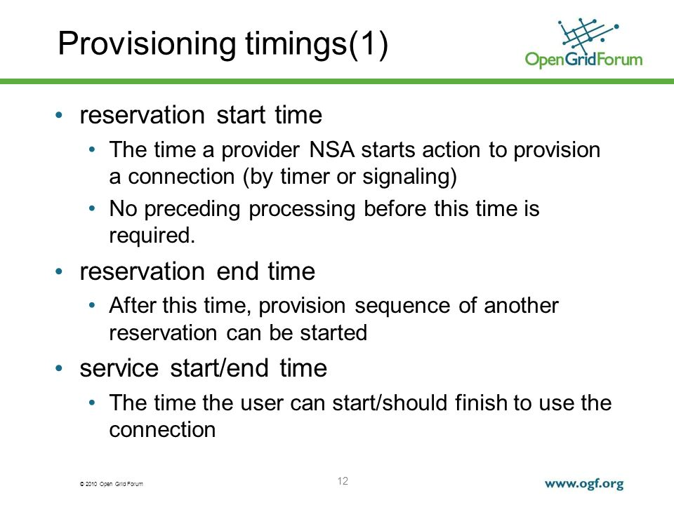 © 2010 Open Grid Forum Provisioning timings(1) reservation start time The time a provider NSA starts action to provision a connection (by timer or signaling) No preceding processing before this time is required.