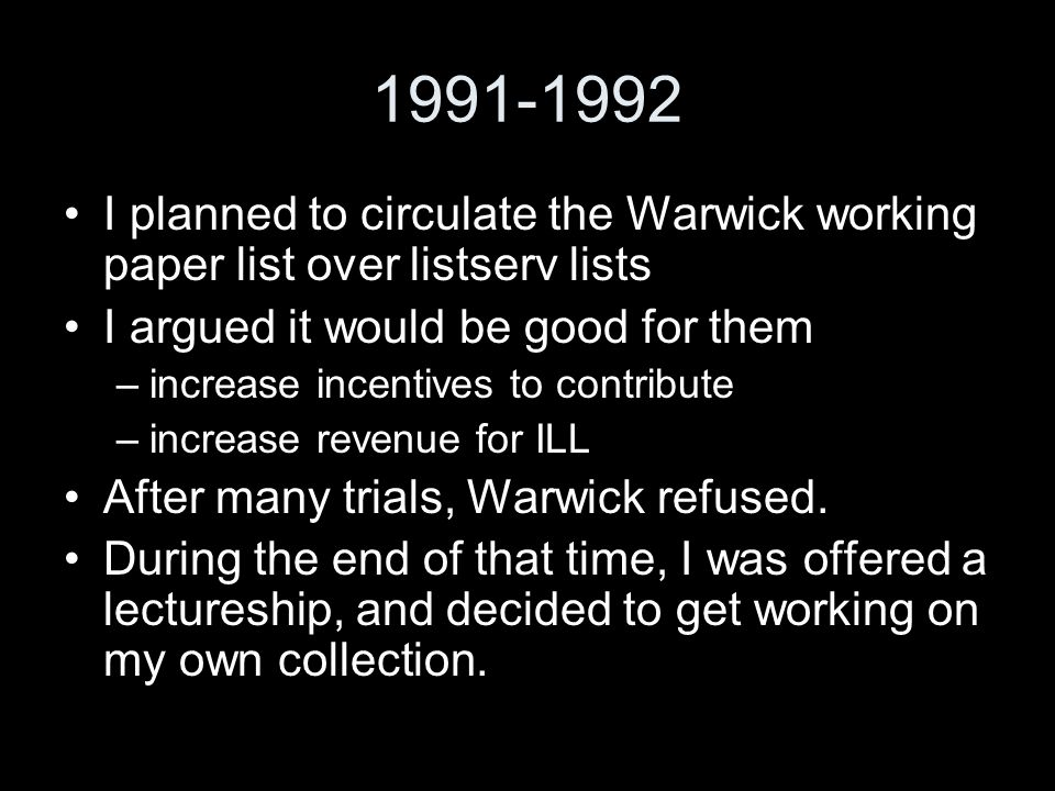 1991-1992 I planned to circulate the Warwick working paper list over listserv lists I argued it would be good for them –increase incentives to contribute –increase revenue for ILL After many trials, Warwick refused.