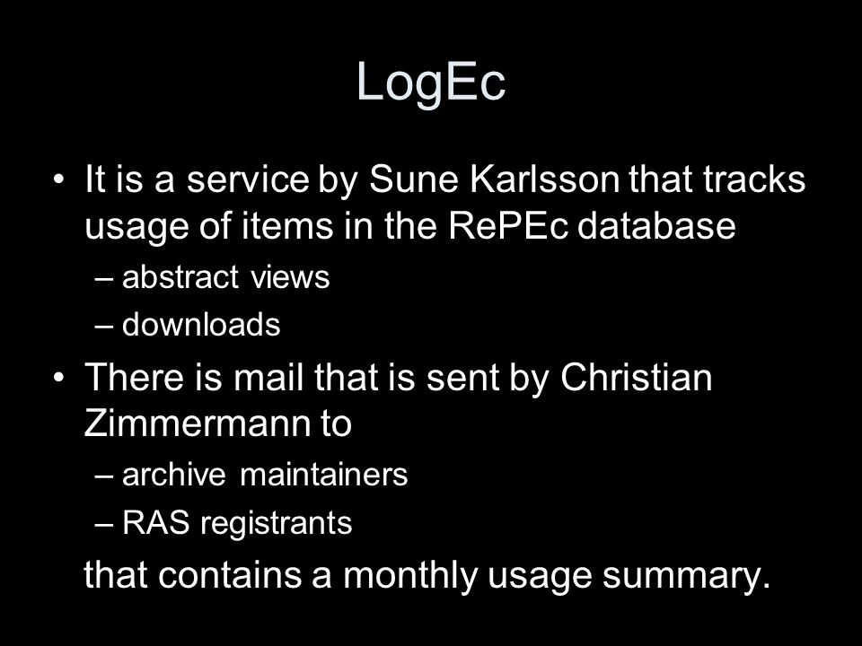 LogEc It is a service by Sune Karlsson that tracks usage of items in the RePEc database –abstract views –downloads There is mail that is sent by Christian Zimmermann to –archive maintainers –RAS registrants that contains a monthly usage summary.
