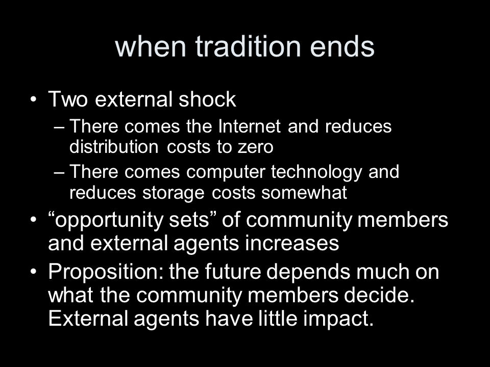 when tradition ends Two external shock –There comes the Internet and reduces distribution costs to zero –There comes computer technology and reduces storage costs somewhat opportunity sets of community members and external agents increases Proposition: the future depends much on what the community members decide.