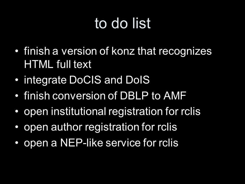 to do list finish a version of konz that recognizes HTML full text integrate DoCIS and DoIS finish conversion of DBLP to AMF open institutional registration for rclis open author registration for rclis open a NEP-like service for rclis