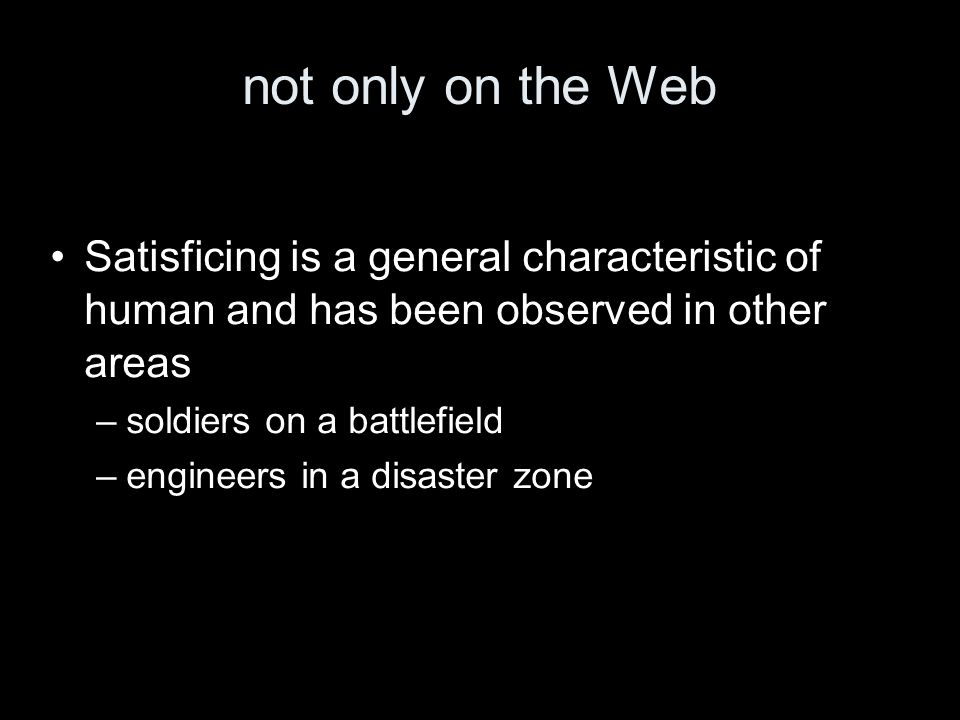 not only on the Web Satisficing is a general characteristic of human and has been observed in other areas –soldiers on a battlefield –engineers in a disaster zone