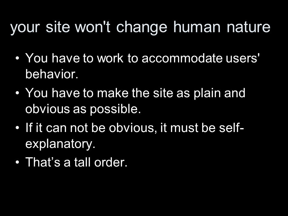 your site won t change human nature You have to work to accommodate users behavior.