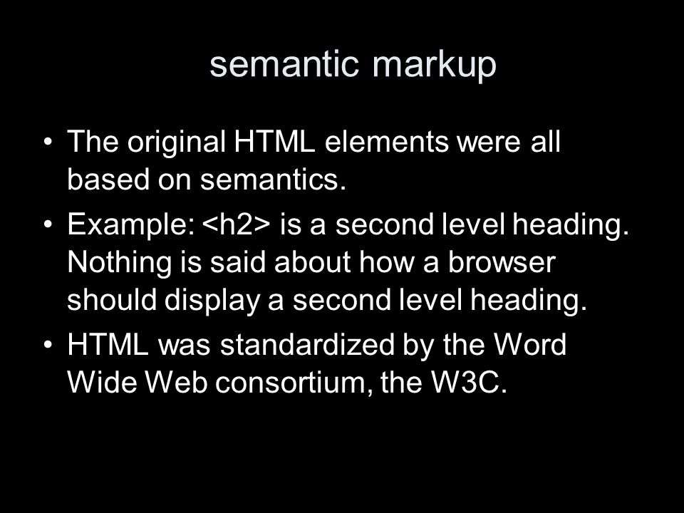semantic markup The original HTML elements were all based on semantics.
