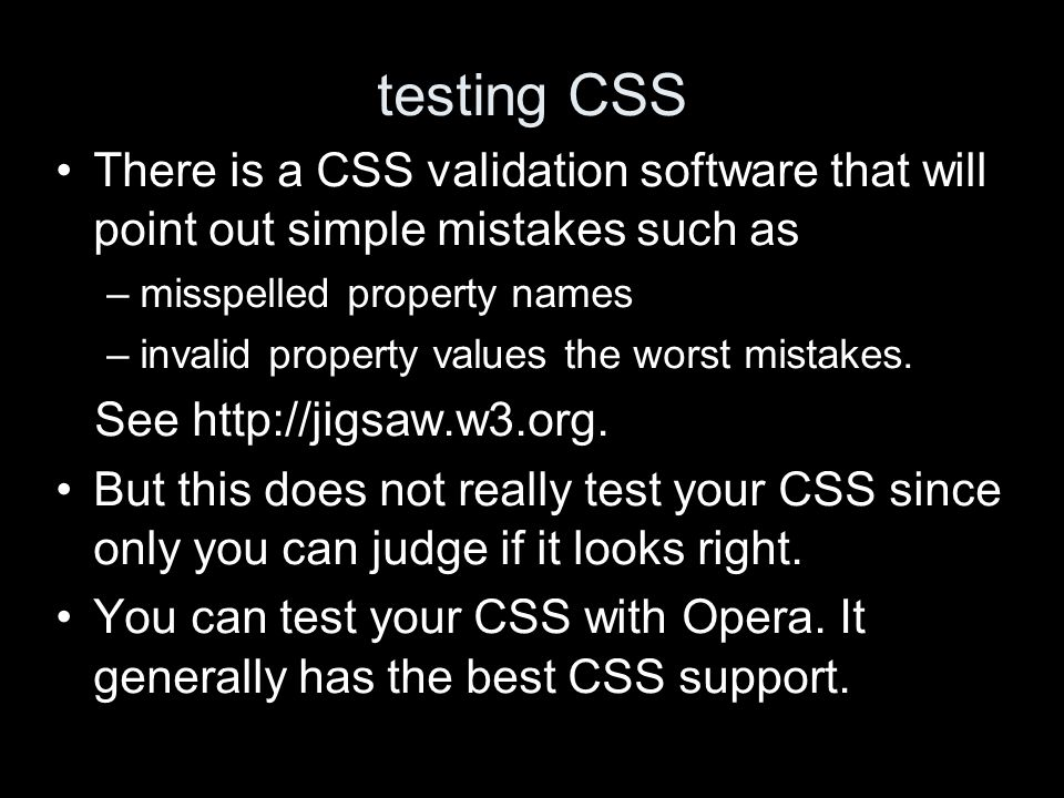 testing CSS There is a CSS validation software that will point out simple mistakes such as –misspelled property names –invalid property values the worst mistakes.